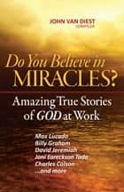 Do You Believe in Miracles? - Amazing True Stories of God at Work ebook by John Van Diest
