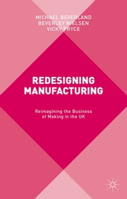 Redesigning Manufacturing - Reimagining the Business of Making in the UK ebook by Professor Michael Beverland,Beverley Nielsen,Vicky Pryce