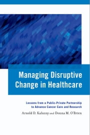 Managing Disruptive Change in Healthcare: Lessons from a Public-Private Partnership to Advance Cancer Care and Research ebook by Arnold D. Kaluzny,Donna M. O'Brien