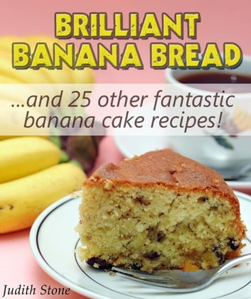 Brilliant Banana Bread & 25 Other Fantastic Banana Cake Recipes ebook by Judith Stone