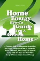 Home Energy How-To Guide For A Green Home - A Consumer Guide On Moneysaving Home Ideas And Energy Saving Tips On How To Save Power, How To Save Water, How To Save Gas To Lower Energy Costs And Make Your Home More Energy Efficient And Environment Friendly ebook by Mattie B. Wilson