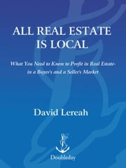 All Real Estate Is Local - What You Need to Know to Profit in Real Estate - in a Buyer's and a Seller's Market ebook by David Lereah