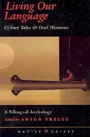 Living Our Language - Ojibwe Tales and Oral Histories ebook by Anton Treuer