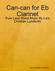 Can-can for Eb Clarinet - Pure Lead Sheet Music By Lars Christian Lundholm ebook by Lars Christian Lundholm
