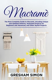 Macramè: The Most Complete Guide to Macramè, Including Unique and Updated Patterns, Illustrated Projects for Beginners and Advanced, and Other Stylish Projects ebook by GRESHAM SIMON