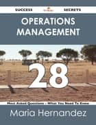 Operations Management 28 Success Secrets - 28 Most Asked Questions On Operations Management - What You Need To Know ebook by Maria Hernandez