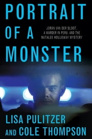 Portrait of a Monster - Joran van der Sloot, a Murder in Peru, and the Natalee Holloway Mystery ebook by Lisa Pulitzer,Cole Thompson