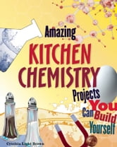 Amazing KITCHEN CHEMISTRY Projects - You Can Build Yourself ebook by Cynthia  Light Brown