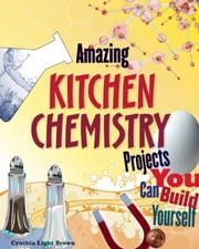 Amazing KITCHEN CHEMISTRY Projects - You Can Build Yourself ebook by Cynthia  Light Brown,Blair D Shedd