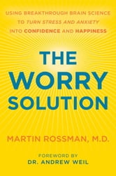 The Worry Solution - Using Breakthrough Brain Science to Turn Stress and Anxiety Into Confidence and Happiness ebook by Martin Rossman, M.D.