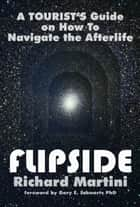 Flipside : A Tourist's Guide on How to Navigate the Afterlife ebook by RICHARD MARTINI