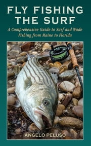 Fly Fishing the Surf - A Comprehensive Guide to Surf and Wade Fishing from Maine to Florida ebook by Angelo Peluso