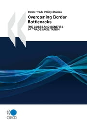 Overcoming Border Bottlenecks - The Costs and Benefits of Trade Facilitation ebook by Collective