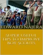 Super Useful Tips to Improve Boy Scouts ebook by Edward Najera