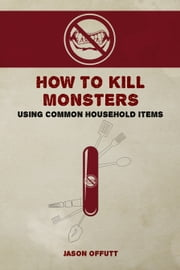 How to Kill Monsters Using Common Household Items ebook by Jason Offutt
