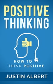 Positive Thinking: How To Think Positive - The Power of Affirmations: Change Your Life - Positive Affirmations - Positive Thoughts - Positive Psychology ebook by Justin Albert