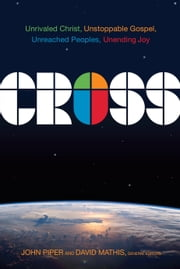 Cross - Unrivaled Christ, Unstoppable Gospel, Unreached Peoples, Unending Joy ebook by John Piper,David Mathis