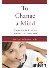To Change a Mind - Parenting to Promote Maturity in Teenagers ebook by John A. McKinnon