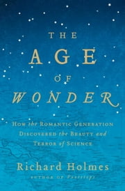 The Age of Wonder - How the Romantic Generation Discovered the Beauty and Terror of Science ebook by Richard Holmes