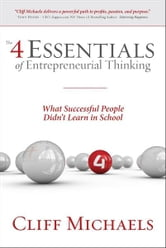The 4 Essentials of Entrepreneurial Thinking: What Successful People Didn't Learn in School ebook by Cliff Michaels