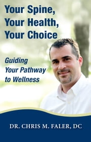 Your Spine, Your Health, Your Choice - Guiding Your Pathway to Wellness ebook by Chris M. Faler,D.C.