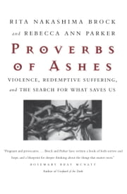 Proverbs of Ashes - Violence, Redemptive Suffering, and the Search for What Saves Us ebook by Rita Nakashima Brock,Rebecca Ann Parker
