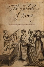 The School of Venus - or; The Ladies Delight, Reduced into Rules of Practice ebook by Michel Millot,Locus Elm Press (editor),Anonymous