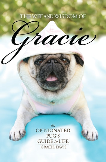 The Wit and Wisdom of Gracie - An Opinionated Pug's Guide to Life ebook by Patti Davis
