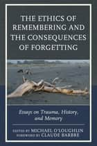 The Ethics of Remembering and the Consequences of Forgetting - Essays on Trauma, History, and Memory ebook by Michael O'Loughlin, Claude Barbre, Ricardo Ainslie,...