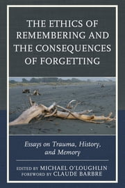 The Ethics of Remembering and the Consequences of Forgetting - Essays on Trauma, History, and Memory ebook by Michael O'Loughlin,Claude Barbre,Ricardo Ainslie,Claude Barbre,Scott Boehm,Marilyn Charles,Naama de la Fontaine,Justina Dillon,Minh Truong-George,Hannah Hahn,Tom Hennes,Luis Martin-Cabrera,Michael O'Loughlin,Nirit Gradwohl Pisano,Billie A. Pivnick,Mari Ruti,Reinhold Stipsits,Kate Szymanski,Graham Toomey,Norma Tracey,Ross Truscott,Clara Valverde,Angie Voela,Nigel Williams
