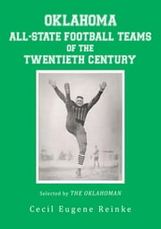 OKLAHOMA ALL-STATE FOOTBALL TEAMS OF THE TWENTIETH CENTURY, Selected by The Oklahoman ebook by Cecil Eugene Reinke