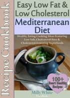 Easy Low Fat & Low Cholesterol Mediterranean Diet Recipe Cookbook 100+ Heart Healthy Recipes - Health, Nutrition & Dieting Recipes Collection, #1 ebook by Milly White