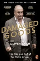 Damaged Goods - The Rise and Fall of Sir Philip Green - The Sunday Times Bestseller ebook by Oliver Shah