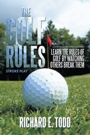 The Golf Rules - Learn the Rules of Golf by Watching Others Break Them ebook by Richard E. Todd
