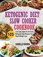 Ketogenic Diet Slow Cooker Cookbook: 105 Low Carb, High Fat, No Fuss Ketogenic Diet Recipes For Rapid Weight Loss ebook by Danielle Warren