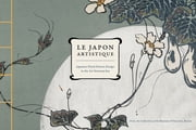 Le Japon Artistique - Japanese Floral Pattern Design in the Art Nouveau Era ebook by Museum of Fine Arts, Boston, Rachel Saunders