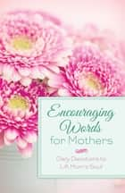 Encouraging Words for Mothers - Daily Devotions to Lift Mom's Soul ebook by Michelle Medlock Adams