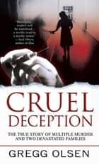 Cruel Deception - The True Story of Multiple Murder and Two Devastated Families ebook by Gregg Olsen