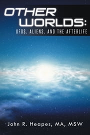 Other Worlds - UFOs, Aliens, and the Afterlife ebook by John R. Heapes, MA, MSW
