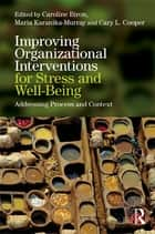Improving Organizational Interventions For Stress and Well-Being - Addressing Process and Context ebook by Caroline Biron, Maria Karanika-Murray, Cary Cooper
