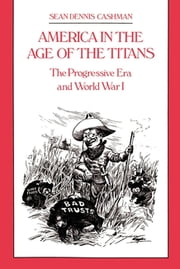 America in the Age of the Titans - The Progressive Era and World War I ebook by Sean Dennis Cashman