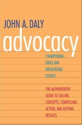 Advocacy: Championing Ideas and Influencing Others ebook by John A. Daly