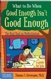 What to Do When Good Enough Isn't Good Enough: The Real Deal on Perfectionism: A Guide for Kids ebook by Greenspon, Thomas S. S. Greenspon Ph., P