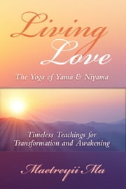 Living Love, The Yoga of Yama & Niyama ~ Teachings for Transformation and Awakening ebook by Maetreyii Ma