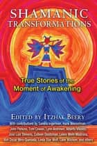 Shamanic Transformations - True Stories of the Moment of Awakening ebook by