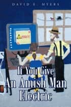 If You Give An Amish Man Electric ebook by David Myers