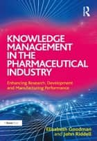 Knowledge Management in the Pharmaceutical Industry - Enhancing Research, Development and Manufacturing Performance ebook by Elisabeth Goodman, John Riddell