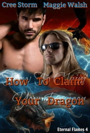 How To Claim Your Dragon: Eternal Flames 4 ebook by Cree Storm, Maggie Walsh