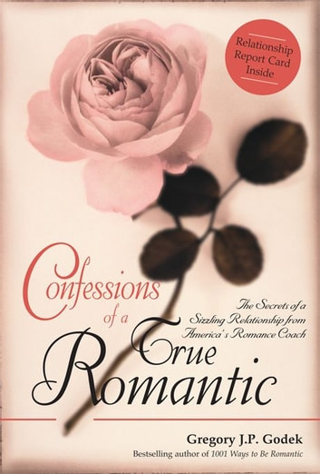 Confessions of a True Romantic - The Secrets of a Sizzling Relationship from America's No. 1 Romance Coach ebook by Gregory Godek