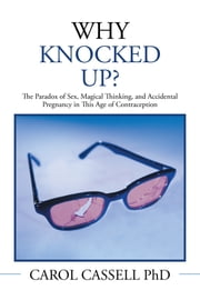 WHY KNOCKED UP? - The Paradox of Sex, Magical Thinking, and Accidental Pregnancy in This Age of Contraception ebook by CAROL CASSELL, PhD